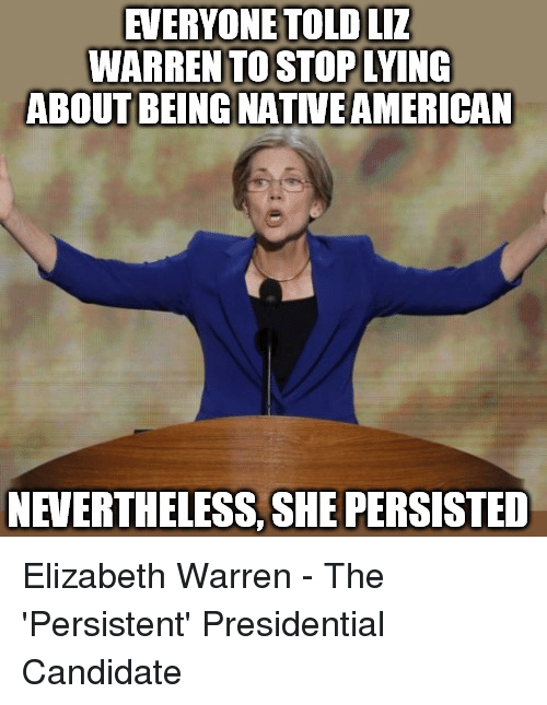Elizabeth Warren, She, and Liz: EVERYONETOLD LIZ  WARREN TO STOPLYING  ABOUT BEING NATVEAMERICAN  NEVERTHELESS, SHE PERSISTED