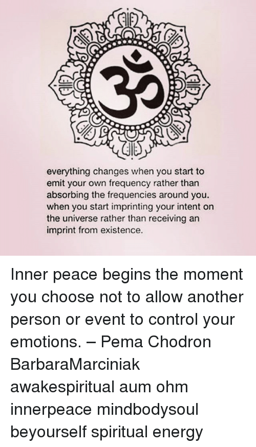 ohm: everything changes when you start to  emit your own frequency rather than  absorbing the frequencies around you.  when you start imprinting your intent on  the universe rather than receiving an  imprint from existence. Inner peace begins the moment you choose not to allow another person or event to control your emotions. – Pema Chodron BarbaraMarciniak awakespiritual aum ohm innerpeace mindbodysoul beyourself spiritual energy
