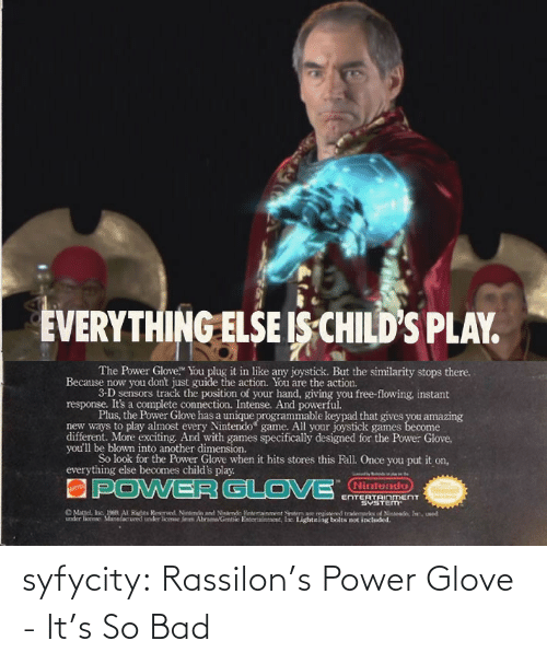 """Child's Play: EVERYTHING ELSE IS CHILD'S PLAY.  The Power Glove"""" You plug it in like any joystick. But the similarity stops there.  Because now you don't just guide the action. You are the action.  3-D sensors track the position of your hand, giving you free-flowing, instant  response. It's a complete connection. Intense. And powerful.  Plus, the Power Glove has a unique programmable keypad that gives you amazing  new ways to play almost every Nintendo game. All your joystick games become  different. More exciting. Ard with games specifically designed for the Power Glove,  you'll be blown into another dimension.  So look for the Power Glove when it hits stores this Fall. Once you put it on,  everything else becomes child's play.  APOWERGLO VE NTERTANMENT  Nintendo  ENTERTAINnMENT  SYSTEM  O Matel, Inc. 1en AI Hihes Resered Nitndo and Nieterde Fitertainment ten are egistered trademarks of Ninlend, In, ueed  under lioense Manudactured under loee fem AbrameGentile Enteriainment, lie. Lightning bolts not included. syfycity:  Rassilon's Power Glove - It's So Bad"""