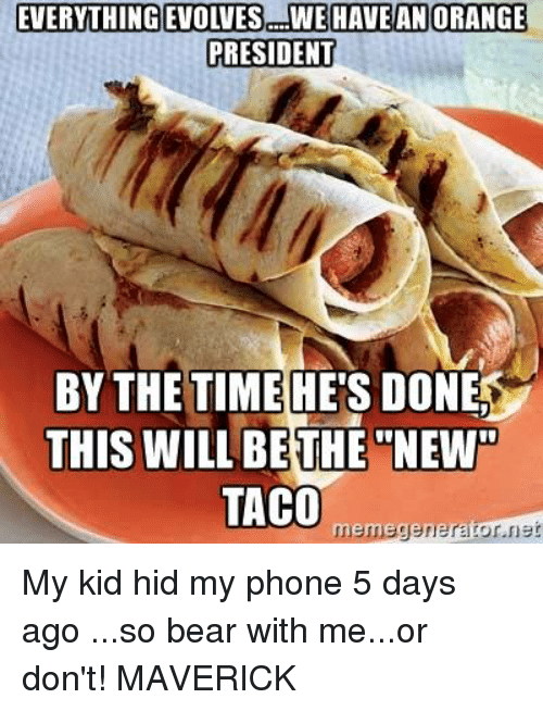 Memes, Evolve, and 🤖: EVERYTHING EVOLVES TWEHAVEAN ORANGE  PRESIDENT  BY THE TIME HES DONE  THIS WILL BETHE NEW40  TACO  meme  ner My kid hid my phone 5 days ago ...so bear with me...or don't! MAVERICK