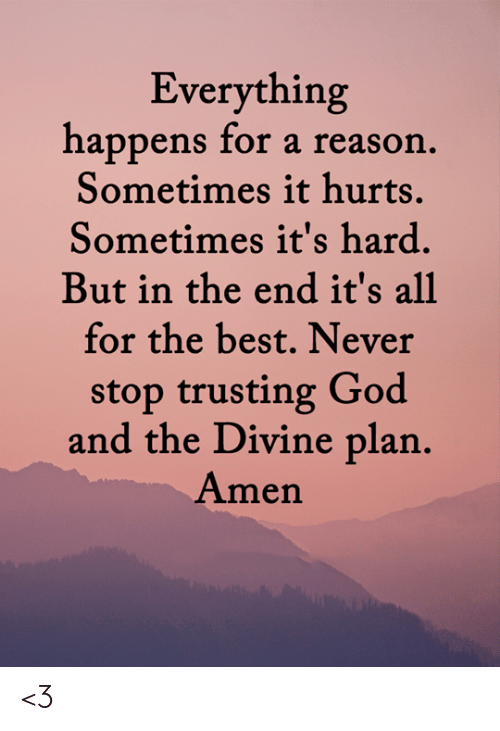 amen: Everything  happens for a reason.  Sometimes it hurts.  Sometimes it's hard.  But in the end it's all  for the best. Never  stop trusting God  and the Divine plan.  Amen <3