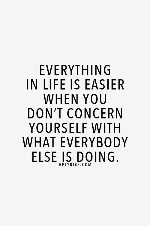 concern: EVERYTHING  IN LIFE IS EASIER  WHEN YOU  DON'T CONCERN  YOURSELF WITH  WHAT EVERYBODY  ELSE IS DOING  HPLYRIKZ.COM