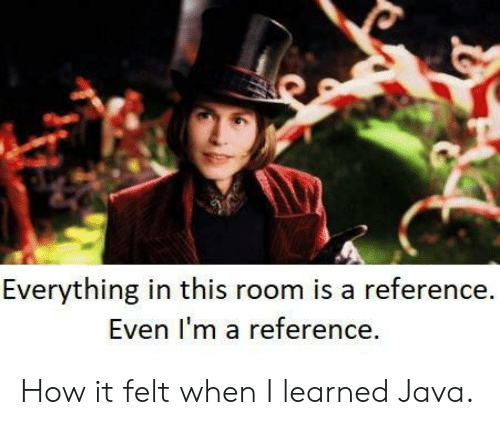 Java, How, and Reference: Everything in this room is a reference.  Even I'm a reference. How it felt when I learned Java.