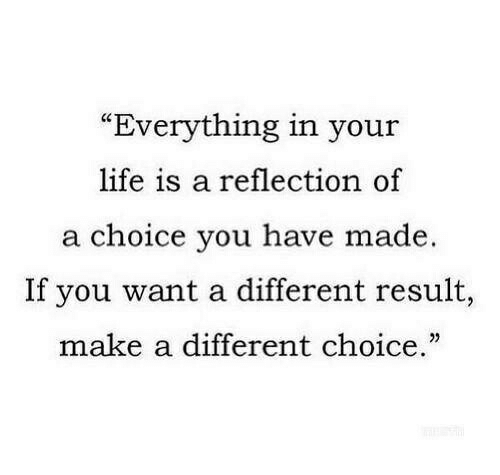 """Life, Make A, and Reflection: """"Everything in your  life is a reflection of  a choice you have made.  If you want a different result,  make a different choice."""