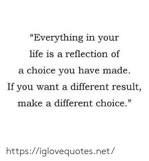 """Life, Net, and Make A: """"Everything in your  life is a reflection of  a choice you have made  If you want a different result,  make a different choice."""" https://iglovequotes.net/"""