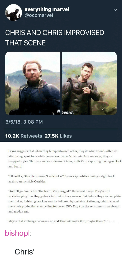 "Be Like, Beard, and Friends: everything marvel  @occmarvel  CHRIS AND CHRIS IMPROVISED  THAT SCENE  beard.  5/5/18, 3:08 PM  10.2K Retweets 27.5K Likes   Evans suggests that when they bump into each other, they do what friends often do  after being apart for a while: assess each other's haircuts. In some ways, they've  swapped styles. Thor has gotten a clean-cut trim, while Cap is sporting the ragged lock  and beard.  ""I'll be like, ""Short hair now? Good choice,"" Evans says, while mining a right hook  against an invisible Outrider  And I'II o, Yours too. The beard. Very rugged."" Hemsworth says. They're still  workshopping it as they go back in front of the cameras. But before they can complete  their takes, lightning crackles nearby, followed by curtains of stinging rain that send  the whole production stampeding for cover. EW's Day 1 on the set comes to an abrupt  and muddy end  Maybe that exchange between Cap and Thor will make it in, maybe it won't. <p><a href=""https://bishopl.tumblr.com/post/173646648908/chris"" class=""tumblr_blog"">bishopl</a>:</p>  <blockquote><p>Chris'</p></blockquote>"