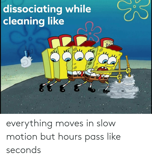 Slow Motion: everything moves in slow motion but hours pass like seconds
