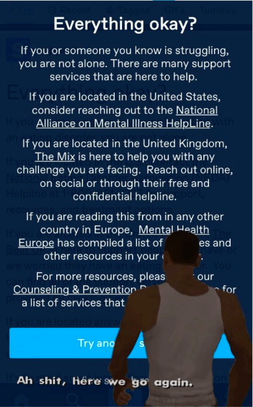 kingdom: Everything okay?  If you or someone you know is struggling,  you are not alone. There are many support  services that are here to help.  If you are located in the United States,  consider reaching out to the National  If you Alliance on Mental llness HelpLine. ith  If you are located in the United Kingdom,  The Mix is here to help you with any  challenge you are facing. Reach out online,  on social or through their free and  Helpline at 1-confidential helpline.  reso  If you are reading this from in any other  country in Europe, Mental Health  Europe has compiled a list of  Be  other resources in your  es and  For more resources, pleas  Counseling & Prevention  a list of services that  for  If you are loc  Try ano  Ah shit, Here swe go again.