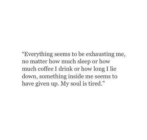 "Coffee, Sleep, and How: ""Everything seems to be exhausting me,  no matter how much sleep or how  much coffee I drink or how long I lie  down, something inside me seems to  have given up. My soul is tired."""