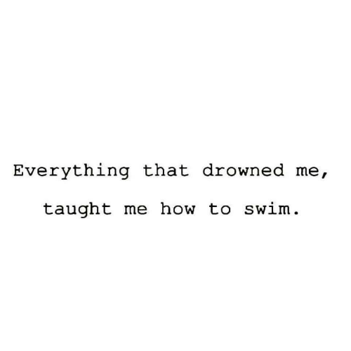 How To, How, and Everything: Everything that drowned me,  taught me how to swim