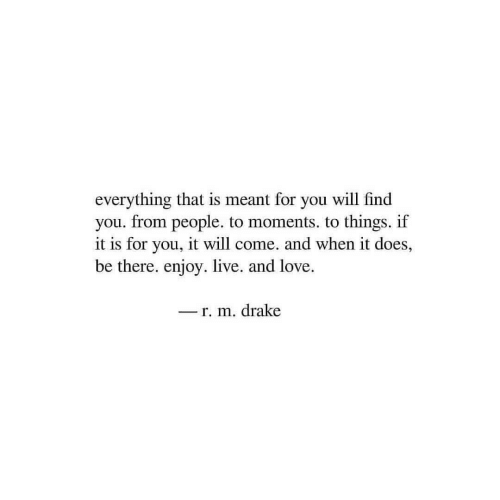 Drake, Love, and Live: everything that is meant for you will find  you. from people. to moments. to things. if  it is for you, it will come. and when it does,  be there. enjoy. live. and love.  r. m. drake