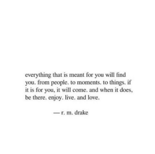 Drake, Love, and Live: everything that is meant for you will find  you. from people. to moments. to things. if  it is for you, it will come. and when it does,  be there. enjoy. live. and love.  -r. m. drake
