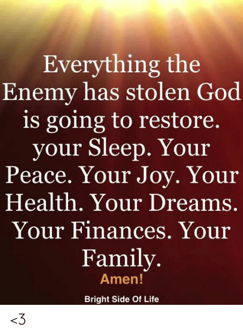 Family, God, and Life: Everything the  Enemy has stolen God  is going to restore.  your Sleep. Your  eace. Your Joy. Your  Health. Your Dreams.  Your Finances. Your  Family.  Amen!  Bright Side Of Life <3
