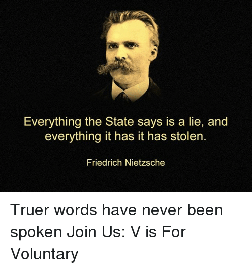 Truer Words: Everything the State says is a lie, and  everything it has it has stolen.  Friedrich Nietzsche Truer words have never been spoken   Join Us: V is For Voluntary