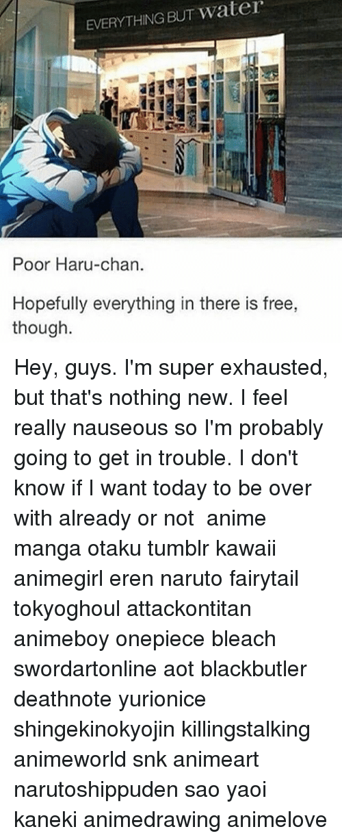 Memes, 🤖, and Snk: EVERYTHING water  BUT Poor Haru-chan.  Hopefully everything in there is free,  though. Hey, guys. I'm super exhausted, but that's nothing new. I feel really nauseous so I'm probably going to get in trouble. I don't know if I want today to be over with already or not ✩ anime manga otaku tumblr kawaii animegirl eren naruto fairytail tokyoghoul attackontitan animeboy onepiece bleach swordartonline aot blackbutler deathnote yurionice shingekinokyojin killingstalking animeworld snk animeart narutoshippuden sao yaoi kaneki animedrawing animelove