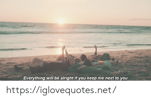 Alright, Net, and Next: Everything will be alright if you keep me next to you https://iglovequotes.net/