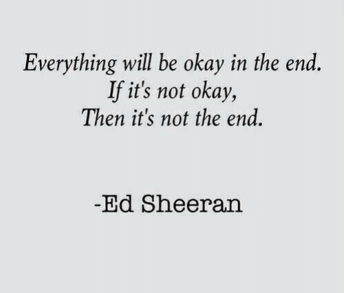Ed Sheeran: Everything will be okay in the end  If it's not okay,  Then it's not the end.  -Ed Sheeran