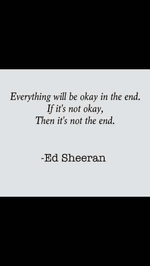 Ed Sheeran: Everything will be okay in the end.  If it's not okay,  Then it's not the end.  Ed Sheeran