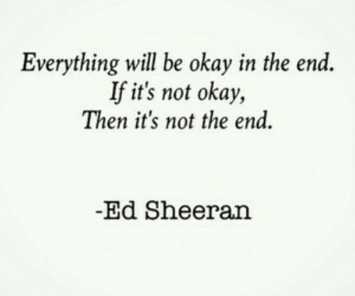 Ed Sheeran: Everything will be okay in the end.  If it's not okay,  Then it's not the end  -Ed Sheeran