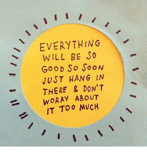 Hanging In There: EVERYTHING  WILL BE  SO  Goo D So SooN  JUST HANG IN  THERE & DON'T  WORRY ABOUT  TOO MVCH