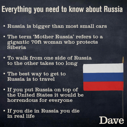 On Top: Everything you need to know about Russia  e Russia is bigger than most small cars  The term 'Mother Russia' refers to a  gigantic 70ft woman who protects  Siberia  . To walk from one side of Russia  to the other takes too long  e The best way to get to  Russia is to travel  . If you put Russia on top of  the United States it would be  horrendous for everyone  If you die in Russia you die  in real life  Dave
