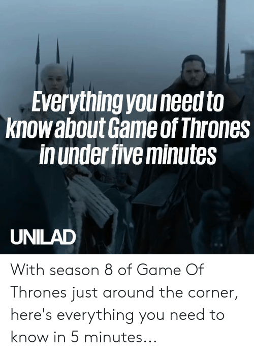 Season 8: Everything youneed to  knowabout Game of Thrones  in under five minutes  UNILAD With season 8 of Game Of Thrones just around the corner, here's everything you need to know in 5 minutes...