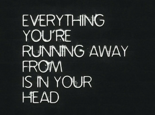 running away: EVERYTHING  YOU'RE  RUNNING AWAY  FROIM  IS IN YOUR  HEAD