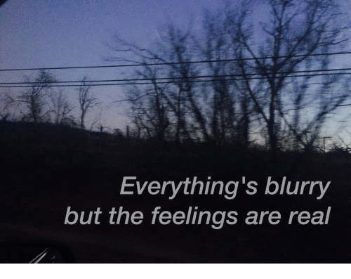 Real, Feelings, and Blurry: Everything's blurry  but the feelings are real