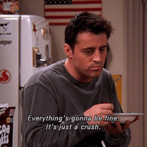 A Crush: Everything's gonna be fine.  It's just a crush.