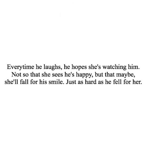 his smile: Everytime he laughs, he hopes she's watching him.  Not so that she sees he's happy, but that maybe,  she'll fall for his smile. Just as hard as he fell for her.