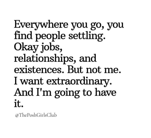 Relationships, Jobs, and Okay: Everywhere you go, you  find people settling.  Okay jobs,  relationships, and  existences. But not me.  I want extraordinarv  And I'm going to have  it.  @ThePoshGirlsClulb
