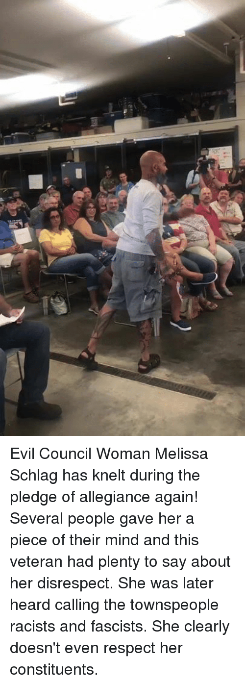 Respect, Evil, and Mind: Evil Council Woman Melissa Schlag has knelt during the pledge of allegiance again! Several people gave her a piece of their mind and this veteran had plenty to say about her disrespect.  She was later heard calling the townspeople racists and fascists. She clearly doesn't even respect her constituents.