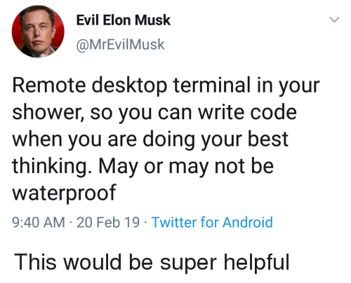 Android, Shower, and Twitter: Evil Elon Musk  @MrEvilMusk  Remote desktop terminal in your  shower, so you can write code  when you are doing your best  thinking. May or may not be  waterproof  9:40 AM-20 Feb 19 Twitter for Android This would be super helpful