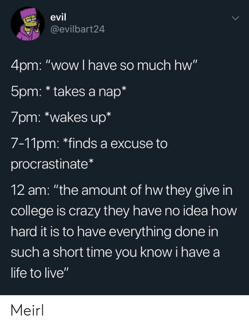 """procrastinate: evil  @evilbart24  4pm: """"wow I have so much hw""""  5pm: * takes a nap*  7pm: *wakes up*  7-11pm: """"finds a excuse to  procrastinate  12 am: """"the amount of hw they give in  college is crazy they have no idea how  hard it is to have everything done in  such a short time you know i have a  life to live"""" Meirl"""