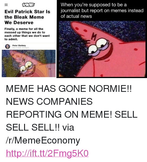 """Patrick Star: Evil Patrick Star Is  the Bleak Meme  We Deserve  When you're supposed to be a  journalist but report on memes instead  of actual news  Finally, a meme for all the  messed up things we do to  each other that we don't want  to admit.  Peter Slattery <p>MEME HAS GONE NORMIE!! NEWS COMPANIES REPORTING ON MEME! SELL SELL SELL!! via /r/MemeEconomy <a href=""""http://ift.tt/2Fmg5K0"""">http://ift.tt/2Fmg5K0</a></p>"""
