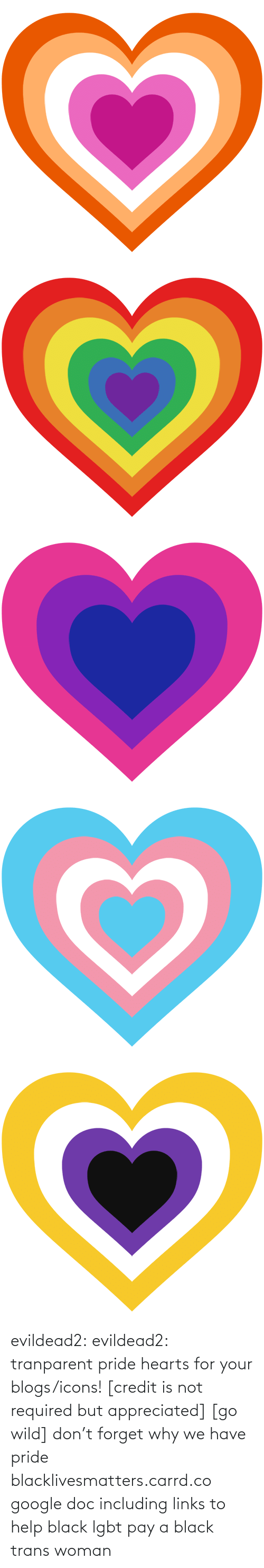 Google: evildead2:  evildead2:  tranparent pride hearts for your blogs/icons! [credit is not required but appreciated] [go wild]      don't forget why we have pride  blacklivesmatters.carrd.co  google doc including links to help black lgbt pay a black trans woman