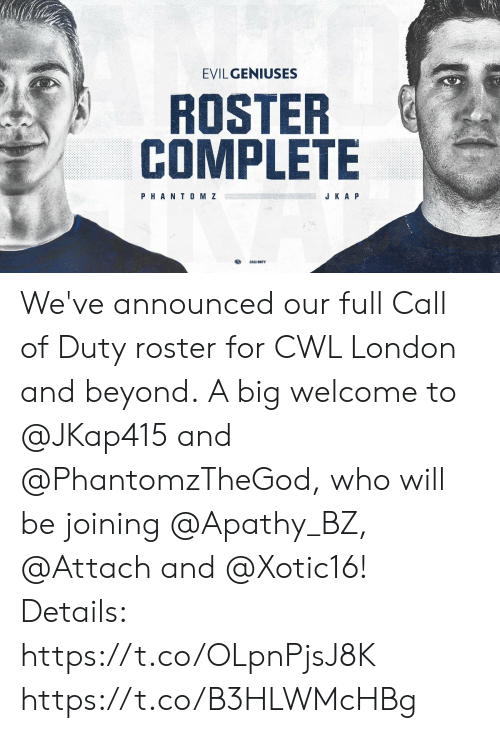 a&p: EVILGENIUSES  ROSTER  COMPLETE  PHANT0 M Z  J K A P We've announced our full Call of Duty roster for CWL London and beyond.  A big welcome to @JKap415 and @PhantomzTheGod, who will be joining @Apathy_BZ, @Attach and @Xotic16!   Details: https://t.co/OLpnPjsJ8K https://t.co/B3HLWMcHBg