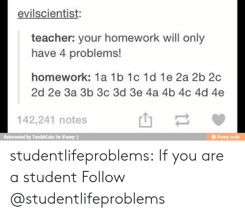 Ifunny Mobi: evilscientist:  teacher: your homework will only  have 4 problems!  homework: 1a 1b 1c 1d 1e 2a 2b 2c  2d 2e За 3b 3c 3d 3e 4a 4b 4c 4d 4e  142,241 notes  ented by TumblrCats for iFunny)  ifunny.mobi studentlifeproblems:  If you are a student Follow @studentlifeproblems​