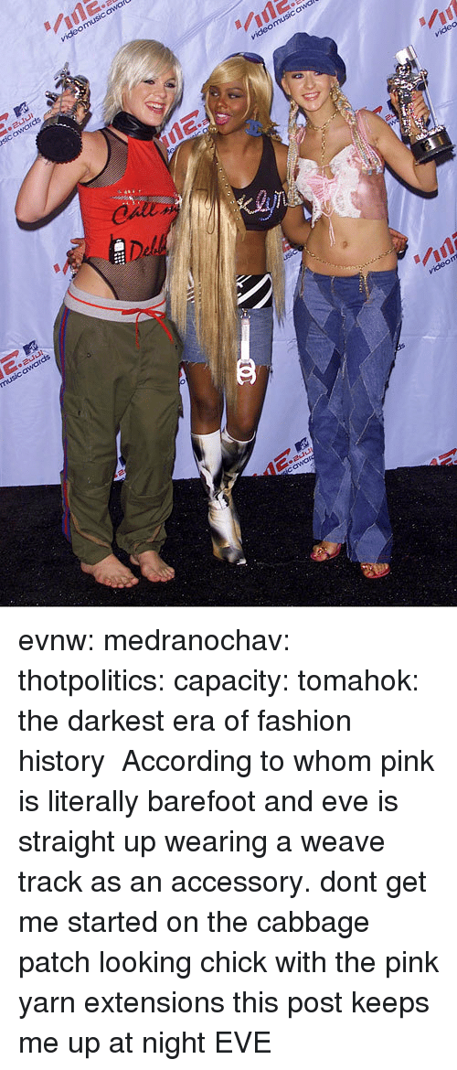To Whom: evnw:  medranochav:  thotpolitics: capacity:  tomahok:  the darkest era of fashion history   According to whom   pink is literally barefoot and eve is straight up wearing a weave track as an accessory. dont get me started on the cabbage patch looking chick with the pink yarn extensions this post keeps me up at night  EVE