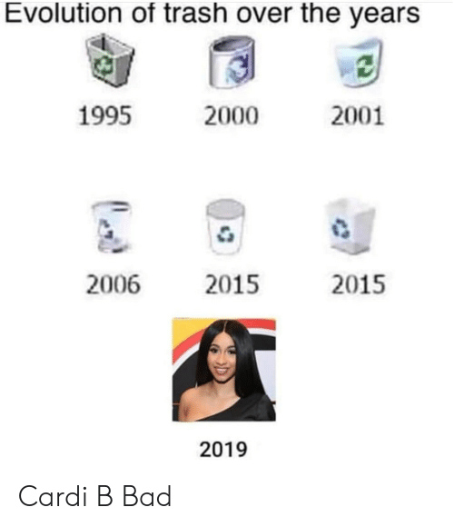 Bad, Trash, and Evolution: Evolution of trash over the years  1995  2000  2001  2006  2015  2015  2019 Cardi B Bad