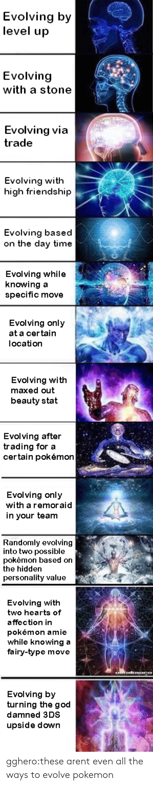 On The Day: Evolving by  level up  Evolving  with a stone  Evolving via  trade  Evolving with  high friendship  Evolving based  on the day time  Evolving while  knowing a  specific move  Evolving only  at a certain  location  Evolving with  maxed out  beauty stat   Evolving after  trading for a  certain pokémor  Evolving only  with a remoraid  in your team  Randomly evolving  into two possible  pokémon based on  the hidden  personality value  Evolving with  two hearts of  affection in  pokémon amie  while knowing a  fairy-type move  Evolving by  turning the god  damned 3DS  upside down gghero:these arent even all the ways to evolve pokemon