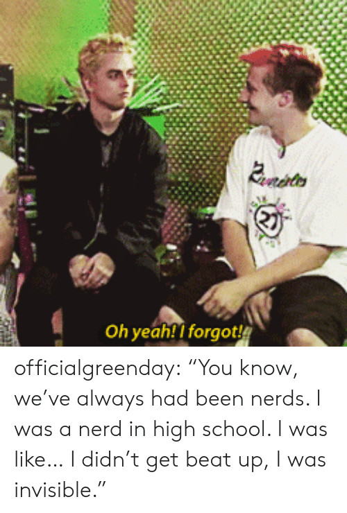 "Nerd, School, and Tumblr: Evrdhters  Oh yeah! I forgot officialgreenday: ""You know, we've always had been nerds. I was a nerd in high school. I was like… I didn't get beat up, I was invisible."""