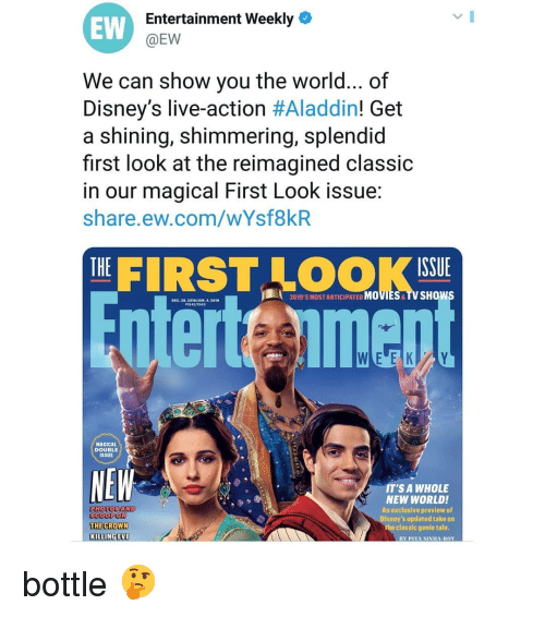 Aladdin: EW  Entertainment Weekly  @EW  We can show vou the world... of  Disney's live-action #Aladdin! Get  a shining, shimmering, splendid  first look at the reimagined classic  in our magical First Look issue:  share.ew.com/wYsf8kR  THE  ISSUE  2019'S MOSTANTICIPATED MOVIES& TV SHOWS  DIC.28.201A/JAN 4,201  MAGICAL  DOUBLE  ISSUE  NEW  IT'SA WHOLE  NEW WORLD!  An exclusive preview of  Disney's updated take on  the classic genle tale  0  KILLINGEVE  BY PIYA SINIHA ROY bottle 🤔