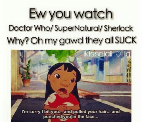 Oh My Gawd: Ew you watch  Doctor Who/ SuperNatural/Sherlock  Why? Oh my gawd they all SUCkK  I'm sorry I bit you.., and pulled your hair. and  punched youlin the face..