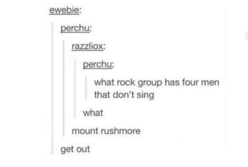 Mount: ewebie:  perchu:  razzliox:  perchu:  what rock group has four men  that don't sing  what  mount rushmore  get out