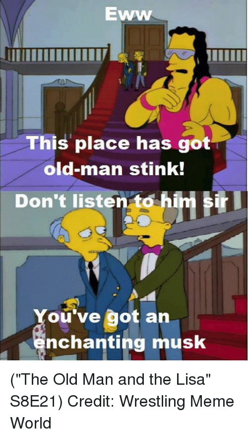"Meme World: EWWW  This place has got  old-man stink!  sr  Don't listen to hi  ou've got an  nchanting musk (""The Old Man and the Lisa"" S8E21)  Credit: Wrestling Meme World"