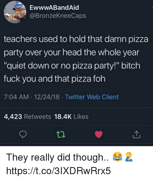 "FOH: EwwwABandAid  @BronzeKneeCaps  teachers used to hold that damn pizza  party over your head the whole year  ""quiet down or no pizza party!"" bitch  fuck you and that pizza foh  7:04 AM 12/24/18 Twitter Web Client  4,423 Retweets 18.4K Likes  ti. They really did though.. 😂🤦‍♂️ https://t.co/3IXDRwRrx5"