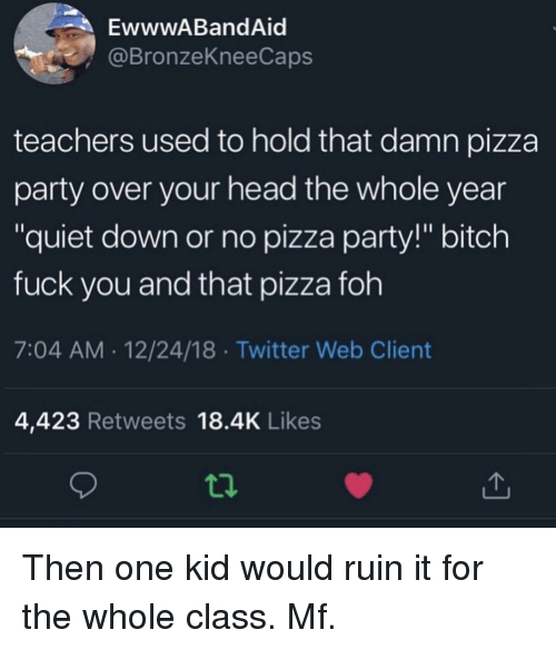 "FOH: EwwwABandAid  @BronzeKneeCaps  teachers used to hold that damn pizza  party over your head the whole year  ""quiet down or no pizza party!"" bitch  fuck you and that pizza foh  7:04 AM.12/24/18 Twitter Web Client  4,423 Retweets 18.4K Likes Then one kid would ruin it for the whole class. Mf."