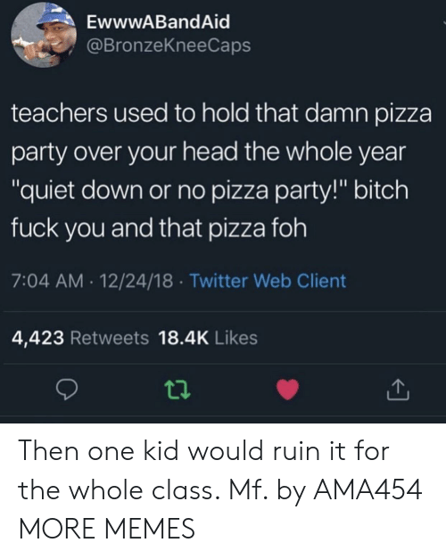 "FOH: EwwwABandAid  @BronzeKneeCaps  teachers used to hold that damn pizza  party over your head the whole year  ""quiet down or no pizza party!"" bitch  fuck you and that pizza foh  7:04 AM.12/24/18 Twitter Web Client  4,423 Retweets 18.4K Likes Then one kid would ruin it for the whole class. Mf. by AMA454 MORE MEMES"