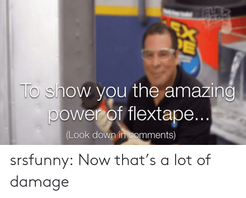 The Amazing: EX  E  To show you the amazing  power of flextape...  (Look down in comments) srsfunny:  Now that's a lot of damage